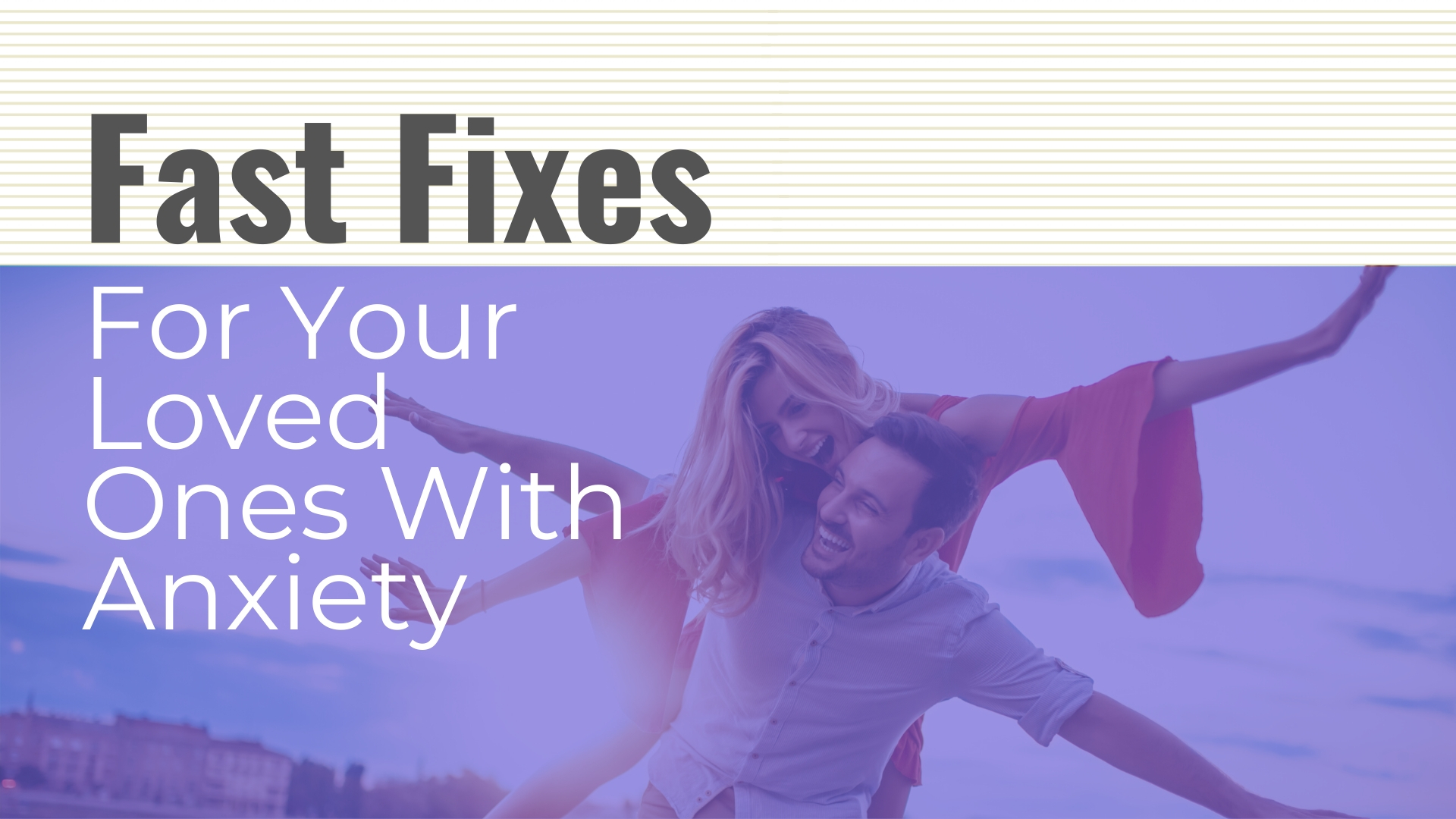 fast fixes for loved ones with anxiety